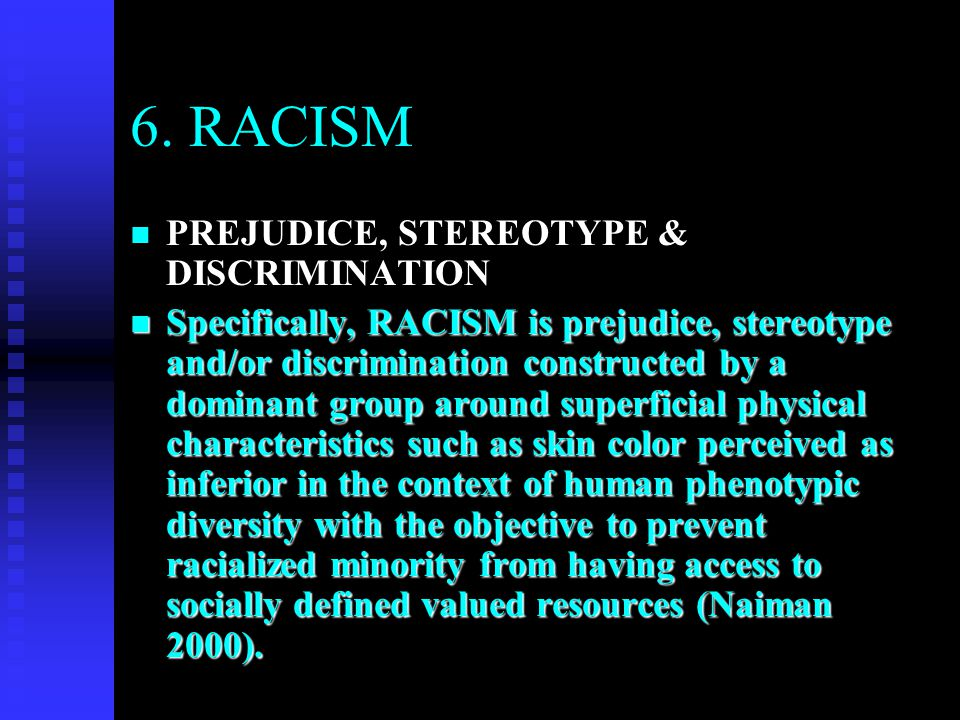 6. RACISM n PREJUDICE, STEREOTYPE & DISCRIMINATION n Specifically, RACISM is prejudice, stereotype and/or discrimination constructed by a dominant gro