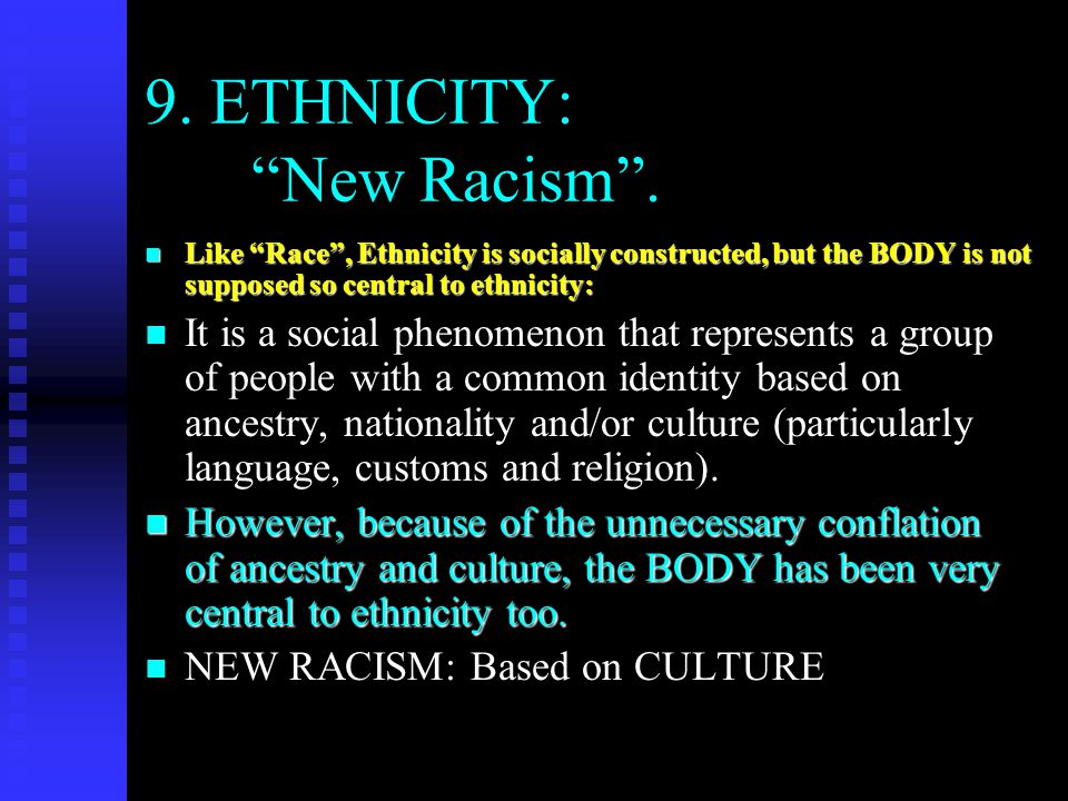"""9. ETHNICITY: """"New Racism"""". n Like """"Race"""", Ethnicity is socially constructed, but the BODY is not supposed so central to ethnicity: n It is a social p"""