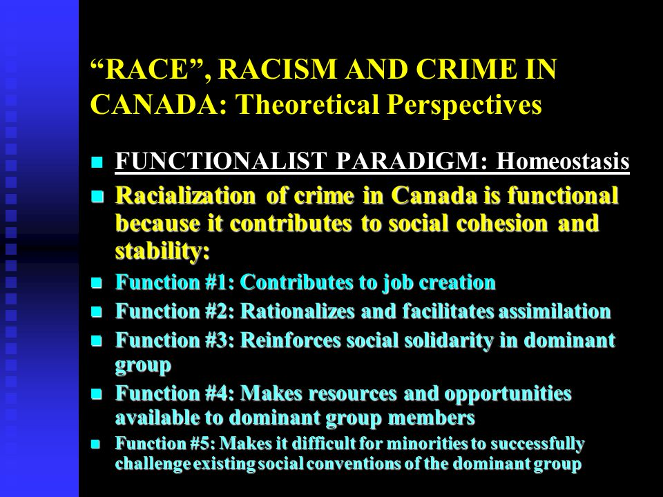 RACE , RACISM AND CRIME IN CANADA: Theoretical Perspectives n SOCIAL CONFLICT PARADIGM: Competition and Power Inequality n Capitalist societies such as Canada create competition for resources that results in the upper/middle Class people having the economic and political power to shape laws and criminal justice system that make the police and the media process lower class people (proportional majority of racialized minorities happen to be in this class) as criminals to eliminate them from the competition for resources.
