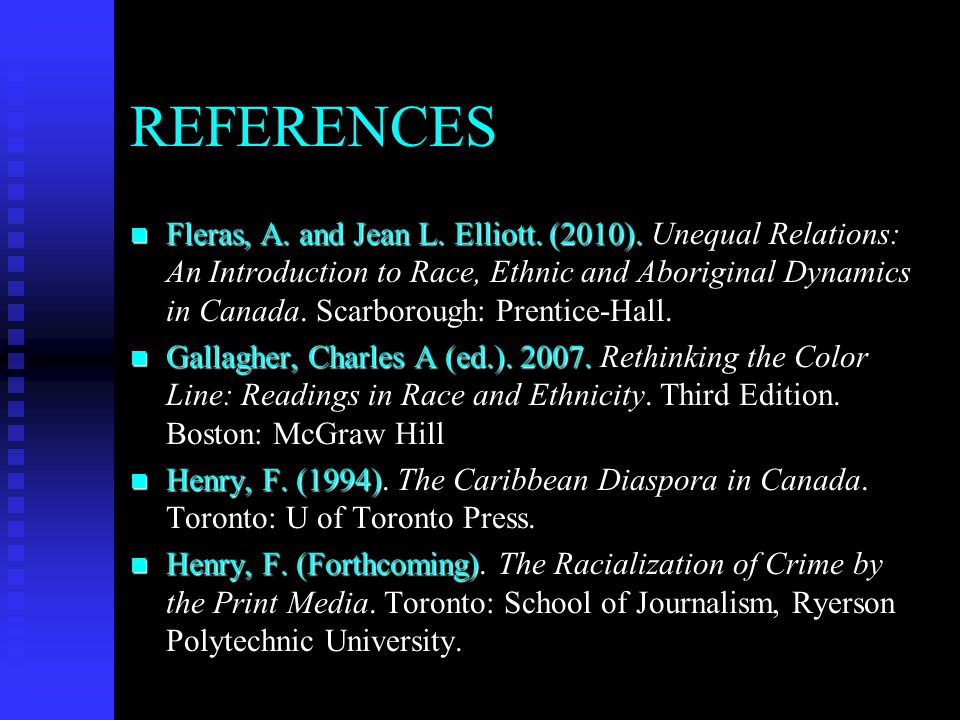 REFERENCES n Fleras, A. and Jean L. Elliott. (2010). Unequal Relations: An Introduction to Race, Ethnic and Aboriginal Dynamics in Canada. Scarborough