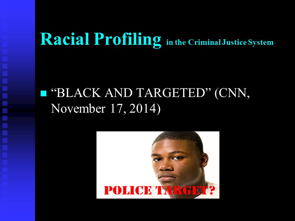 """Racial Profiling in the Criminal Justice System n """"BLACK AND TARGETED"""" (CNN, November 17, 2014)"""