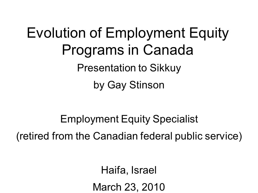 Evolution of Employment Equity Programs in Canada Presentation to Sikkuy by Gay Stinson Employment Equity Specialist (retired from the Canadian federal public service) Haifa, Israel March 23, 2010