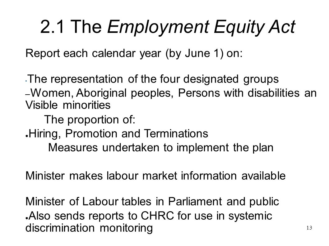 13 Report each calendar year (by June 1) on: The representation of the four designated groups – Women, Aboriginal peoples, Persons with disabilities an Visible minorities The proportion of: ● Hiring, Promotion and Terminations Measures undertaken to implement the plan Minister makes labour market information available Minister of Labour tables in Parliament and public ● Also sends reports to CHRC for use in systemic discrimination monitoring 2.1 The Employment Equity Act