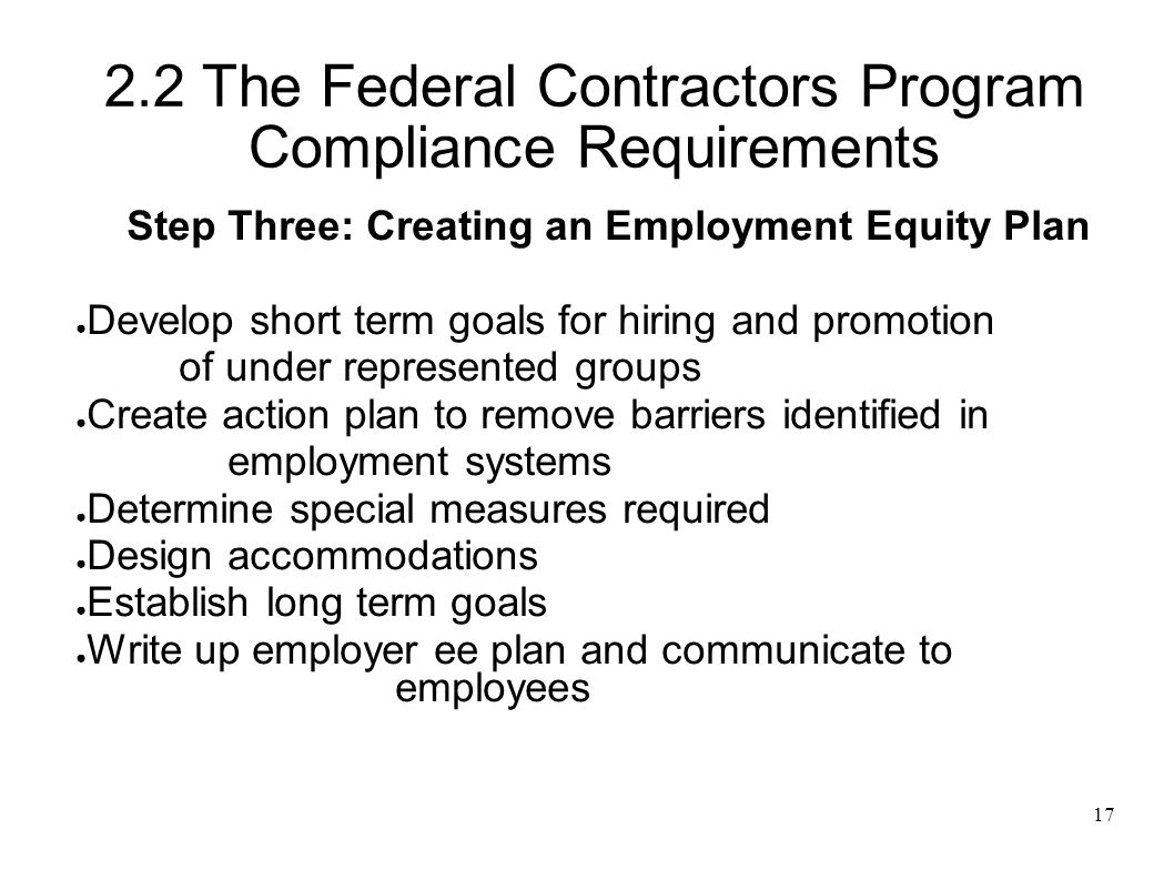 17 2.2 The Federal Contractors Program Compliance Requirements Step Three: Creating an Employment Equity Plan ● Develop short term goals for hiring and promotion of under represented groups ● Create action plan to remove barriers identified in employment systems ● Determine special measures required ● Design accommodations ● Establish long term goals ● Write up employer ee plan and communicate to employees