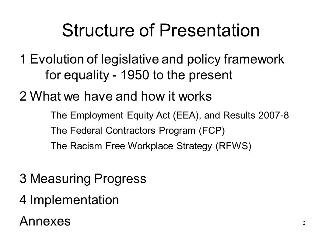 2 Structure of Presentation 1Evolution of legislative and policy framework for equality - 1950 to the present 2What we have and how it works The Employment Equity Act (EEA), and Results 2007-8 The Federal Contractors Program (FCP) The Racism Free Workplace Strategy (RFWS) 3Measuring Progress 4Implementation Annexes
