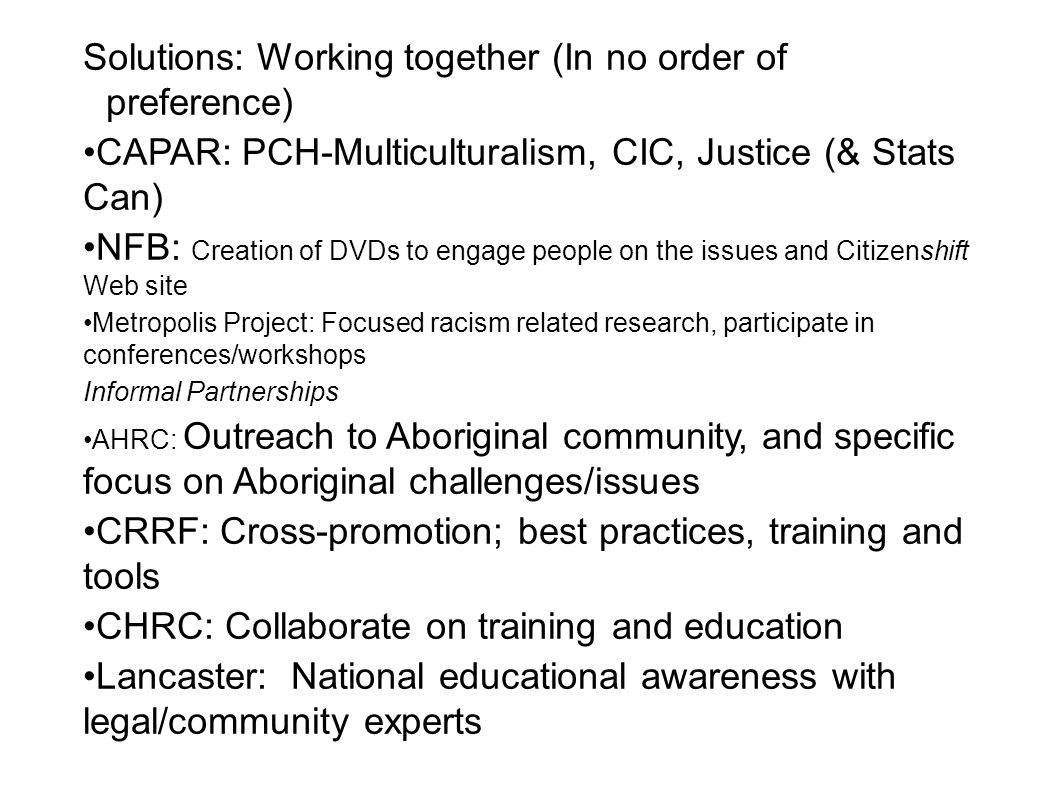 Solutions: Working together (In no order of preference) CAPAR: PCH-Multiculturalism, CIC, Justice (& Stats Can) NFB: Creation of DVDs to engage people on the issues and Citizenshift Web site Metropolis Project: Focused racism related research, participate in conferences/workshops Informal Partnerships AHRC: Outreach to Aboriginal community, and specific focus on Aboriginal challenges/issues CRRF: Cross-promotion; best practices, training and tools CHRC: Collaborate on training and education Lancaster: National educational awareness with legal/community experts