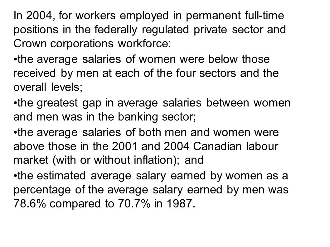 In 2004, for workers employed in permanent full-time positions in the federally regulated private sector and Crown corporations workforce: the average salaries of women were below those received by men at each of the four sectors and the overall levels; the greatest gap in average salaries between women and men was in the banking sector; the average salaries of both men and women were above those in the 2001 and 2004 Canadian labour market (with or without inflation); and the estimated average salary earned by women as a percentage of the average salary earned by men was 78.6% compared to 70.7% in 1987.