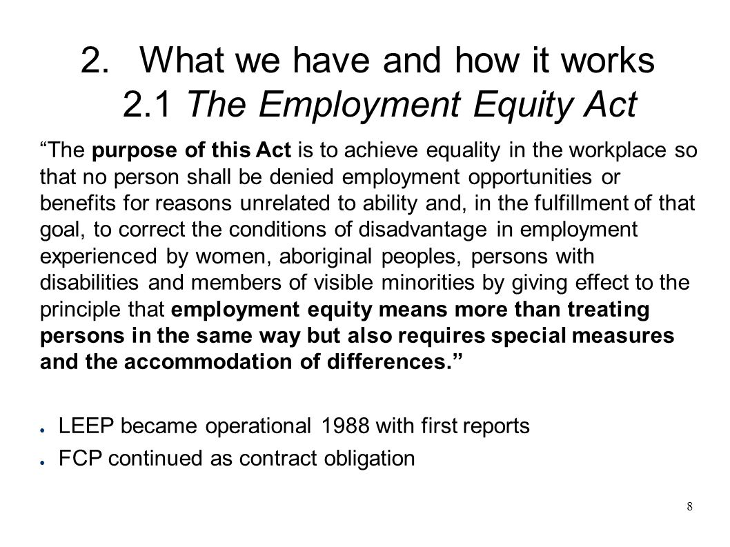 8 2.What we have and how it works 2.1 The Employment Equity Act The purpose of this Act is to achieve equality in the workplace so that no person shall be denied employment opportunities or benefits for reasons unrelated to ability and, in the fulfillment of that goal, to correct the conditions of disadvantage in employment experienced by women, aboriginal peoples, persons with disabilities and members of visible minorities by giving effect to the principle that employment equity means more than treating persons in the same way but also requires special measures and the accommodation of differences. ● LEEP became operational 1988 with first reports ● FCP continued as contract obligation