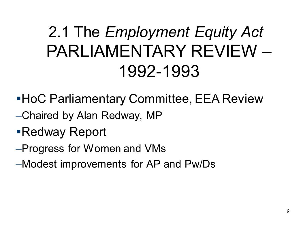 9 2.1 The Employment Equity Act PARLIAMENTARY REVIEW – 1992-1993  HoC Parliamentary Committee, EEA Review –Chaired by Alan Redway, MP  Redway Report –Progress for Women and VMs –Modest improvements for AP and Pw/Ds