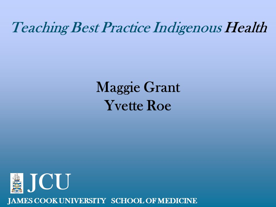 Teaching Best Practice Indigenous Health Maggie Grant Yvette Roe JAMES COOK UNIVERSITY SCHOOL OF MEDICINE JCU