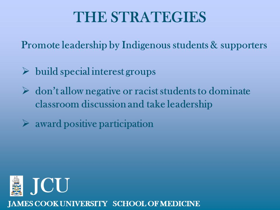 THE STRATEGIES JAMES COOK UNIVERSITY SCHOOL OF MEDICINE JCU Promote leadership by Indigenous students & supporters  build special interest groups  d