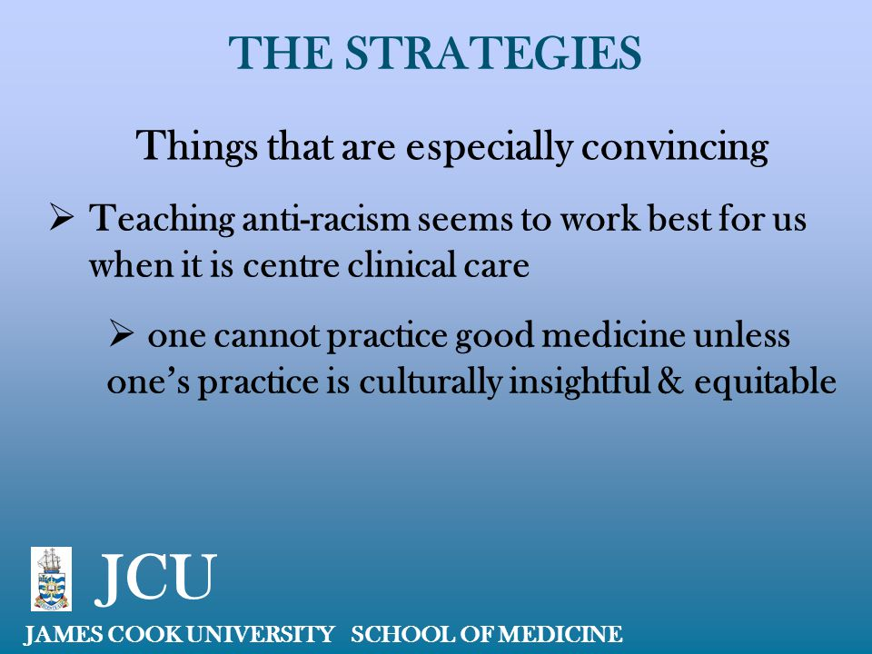THE STRATEGIES JAMES COOK UNIVERSITY SCHOOL OF MEDICINE JCU Things that are especially convincing  Teaching anti-racism seems to work best for us whe