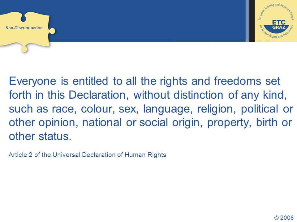 © 2006 Everyone is entitled to all the rights and freedoms set forth in this Declaration, without distinction of any kind, such as race, colour, sex, language, religion, political or other opinion, national or social origin, property, birth or other status.
