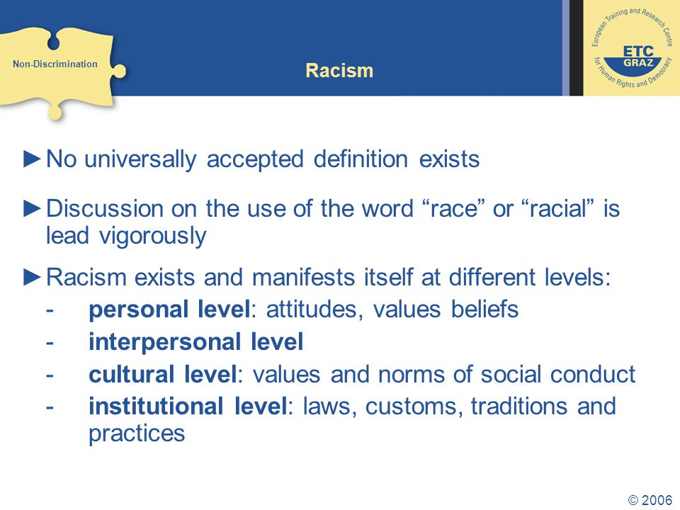 © 2006 Racism ►No universally accepted definition exists ►Discussion on the use of the word race or racial is lead vigorously ►Racism exists and manifests itself at different levels: -personal level: attitudes, values beliefs -interpersonal level -cultural level: values and norms of social conduct -institutional level: laws, customs, traditions and practices Non-Discrimination