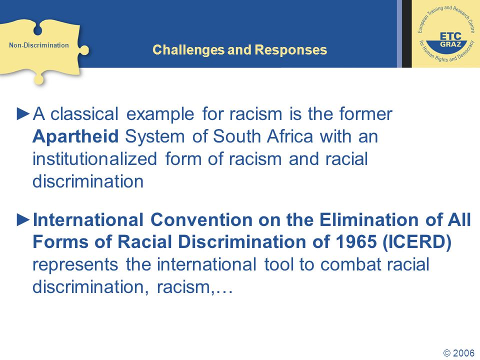 © 2006 Challenges and Responses ►A classical example for racism is the former Apartheid System of South Africa with an institutionalized form of racism and racial discrimination ►International Convention on the Elimination of All Forms of Racial Discrimination of 1965 (ICERD) represents the international tool to combat racial discrimination, racism,… Non-Discrimination