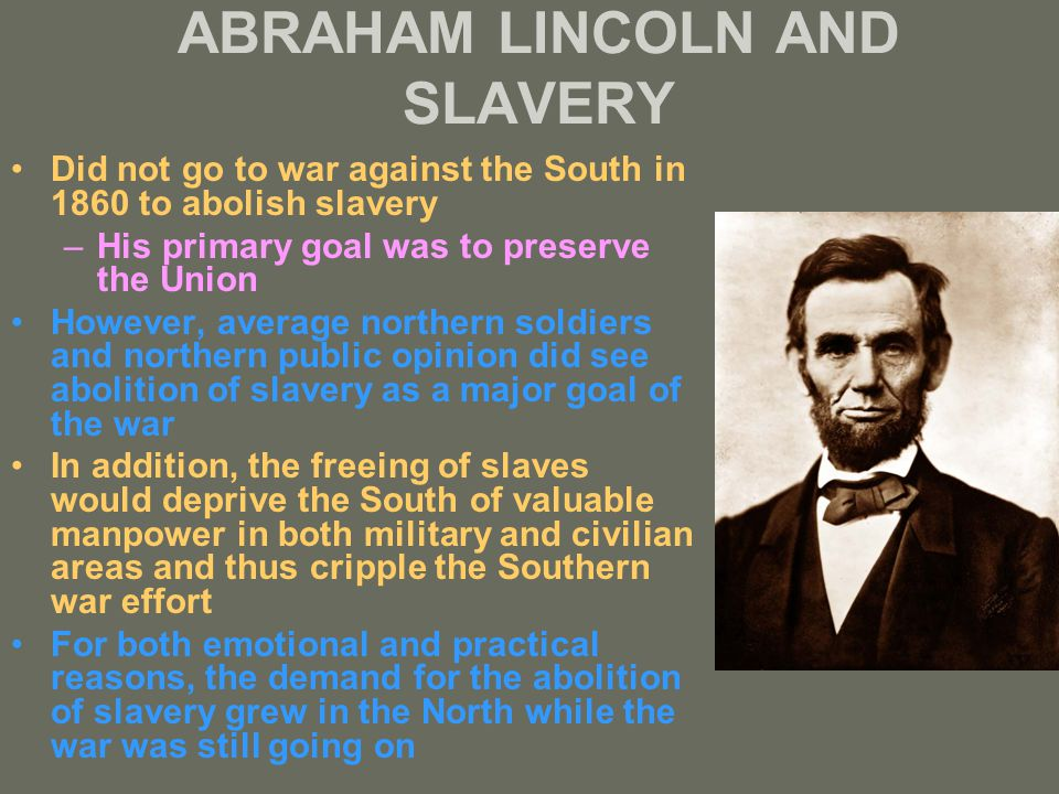 ABRAHAM LINCOLN AND SLAVERY Did not go to war against the South in 1860 to abolish slavery –His primary goal was to preserve the Union However, average northern soldiers and northern public opinion did see abolition of slavery as a major goal of the war In addition, the freeing of slaves would deprive the South of valuable manpower in both military and civilian areas and thus cripple the Southern war effort For both emotional and practical reasons, the demand for the abolition of slavery grew in the North while the war was still going on