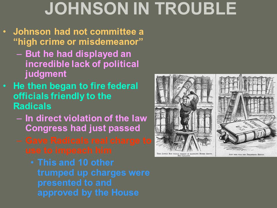 JOHNSON IN TROUBLE Johnson had not committee a high crime or misdemeanor –But he had displayed an incredible lack of political judgment He then began to fire federal officials friendly to the Radicals –In direct violation of the law Congress had just passed –Gave Radicals real charge to use to impeach him This and 10 other trumped up charges were presented to and approved by the House