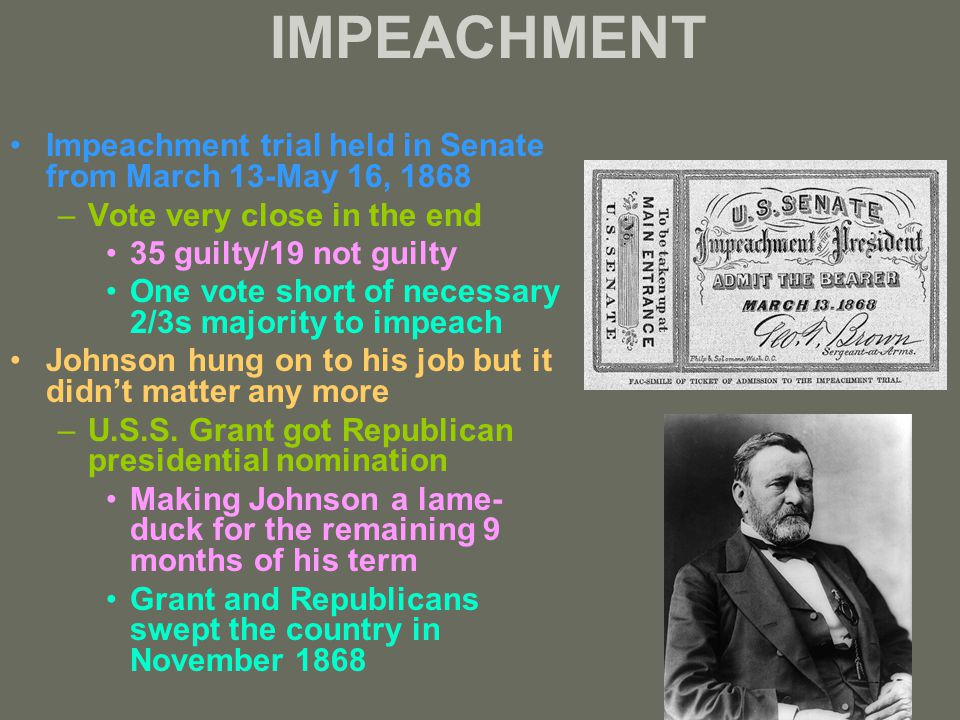 IMPEACHMENT Impeachment trial held in Senate from March 13-May 16, 1868 –Vote very close in the end 35 guilty/19 not guilty One vote short of necessary 2/3s majority to impeach Johnson hung on to his job but it didn't matter any more –U.S.S.
