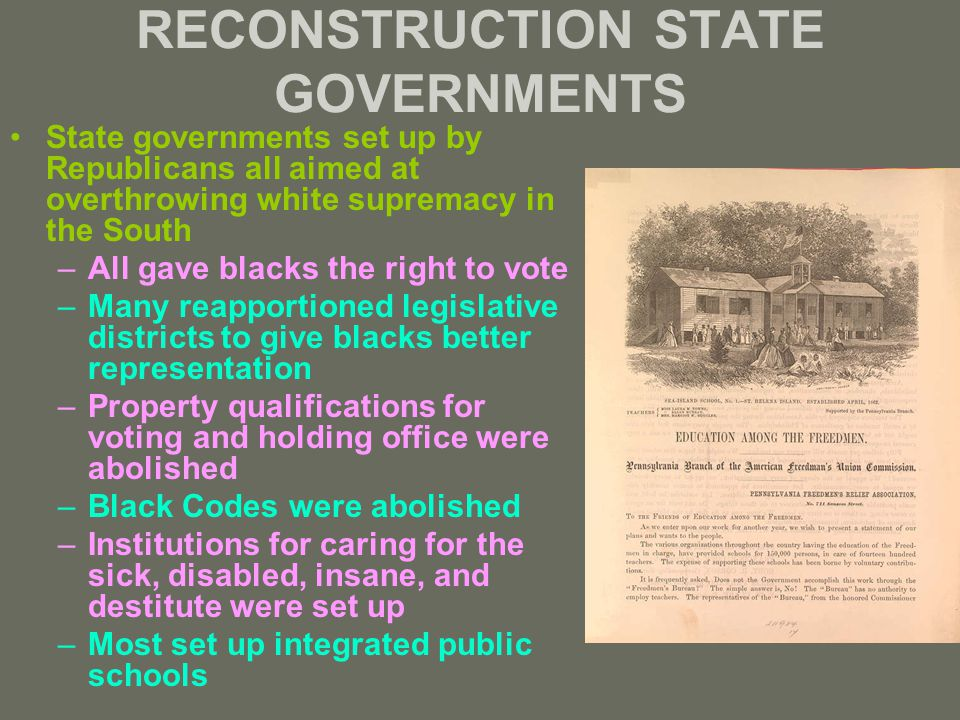 RECONSTRUCTION STATE GOVERNMENTS State governments set up by Republicans all aimed at overthrowing white supremacy in the South –All gave blacks the right to vote –Many reapportioned legislative districts to give blacks better representation –Property qualifications for voting and holding office were abolished –Black Codes were abolished –Institutions for caring for the sick, disabled, insane, and destitute were set up –Most set up integrated public schools