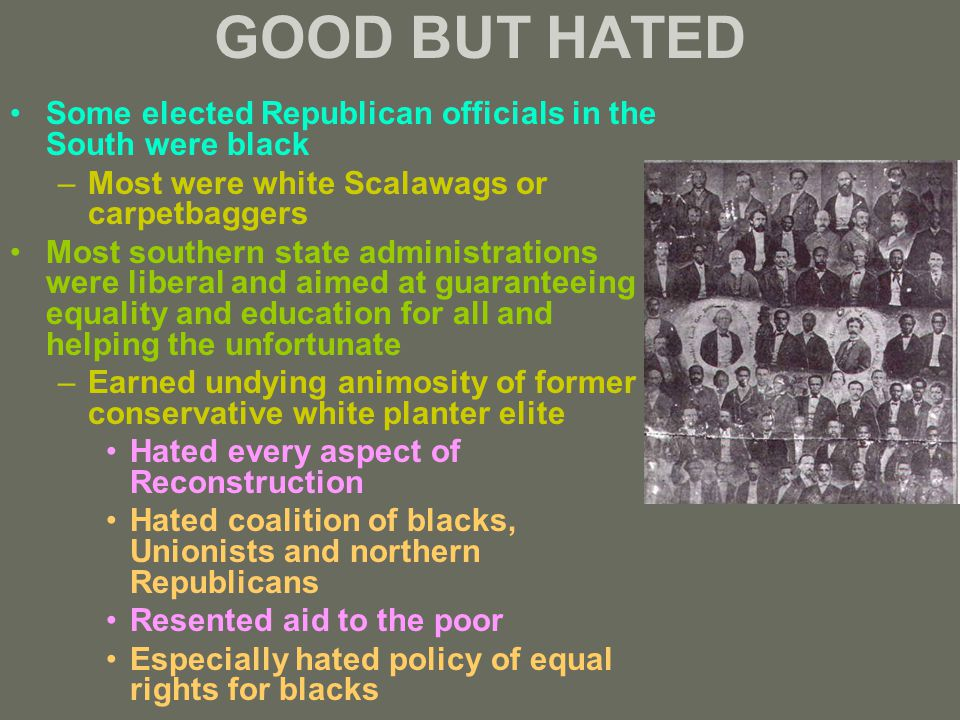 GOOD BUT HATED Some elected Republican officials in the South were black –Most were white Scalawags or carpetbaggers Most southern state administrations were liberal and aimed at guaranteeing equality and education for all and helping the unfortunate –Earned undying animosity of former conservative white planter elite Hated every aspect of Reconstruction Hated coalition of blacks, Unionists and northern Republicans Resented aid to the poor Especially hated policy of equal rights for blacks