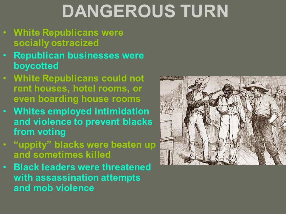 DANGEROUS TURN White Republicans were socially ostracized Republican businesses were boycotted White Republicans could not rent houses, hotel rooms, or even boarding house rooms Whites employed intimidation and violence to prevent blacks from voting uppity blacks were beaten up and sometimes killed Black leaders were threatened with assassination attempts and mob violence
