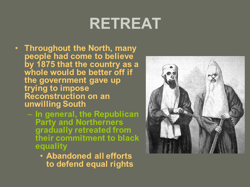 RETREAT Throughout the North, many people had come to believe by 1875 that the country as a whole would be better off if the government gave up trying to impose Reconstruction on an unwilling South –In general, the Republican Party and Northerners gradually retreated from their commitment to black equality Abandoned all efforts to defend equal rights