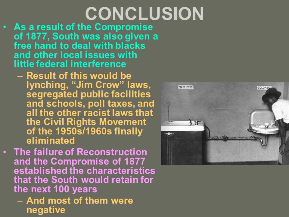 CONCLUSION As a result of the Compromise of 1877, South was also given a free hand to deal with blacks and other local issues with little federal interference –Result of this would be lynching, Jim Crow laws, segregated public facilities and schools, poll taxes, and all the other racist laws that the Civil Rights Movement of the 1950s/1960s finally eliminated The failure of Reconstruction and the Compromise of 1877 established the characteristics that the South would retain for the next 100 years –And most of them were negative
