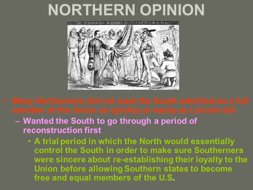 NORTHERN OPINION Many Northerners did not want the South admitted as a full member of the Union as quickly or easily as Lincoln did –Wanted the South to go through a period of reconstruction first A trial period in which the North would essentially control the South in order to make sure Southerners were sincere about re-establishing their loyalty to the Union before allowing Southern states to become free and equal members of the U.S.