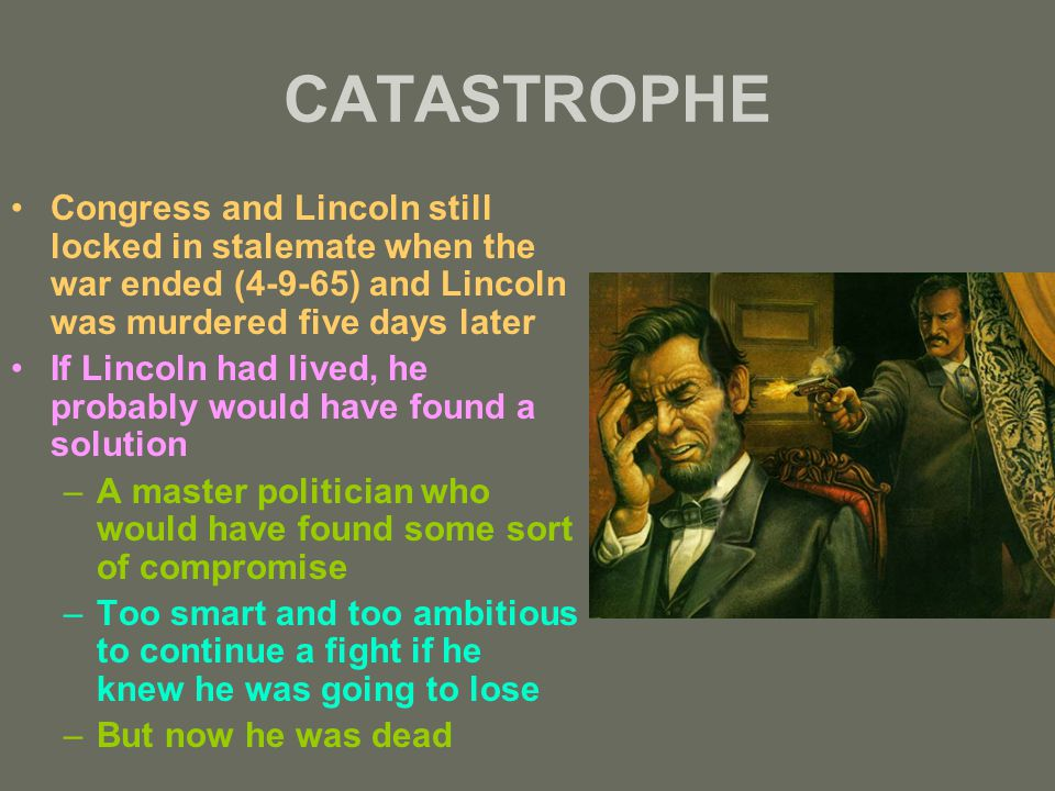 CATASTROPHE Congress and Lincoln still locked in stalemate when the war ended (4-9-65) and Lincoln was murdered five days later If Lincoln had lived, he probably would have found a solution –A master politician who would have found some sort of compromise –Too smart and too ambitious to continue a fight if he knew he was going to lose –But now he was dead