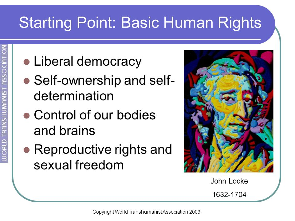 Copyright World Transhumanist Association 2003 Starting Point: Basic Human Rights Liberal democracy Self-ownership and self- determination Control of our bodies and brains Reproductive rights and sexual freedom John Locke 1632-1704