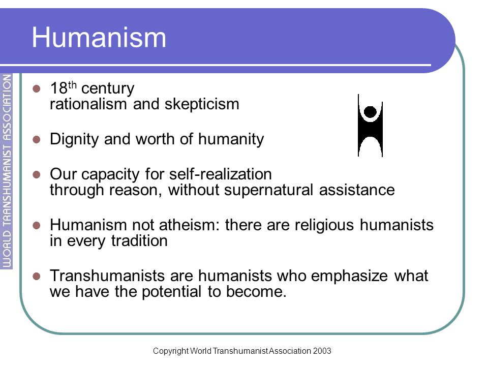 Copyright World Transhumanist Association 2003 Humanism 18 th century rationalism and skepticism Dignity and worth of humanity Our capacity for self-realization through reason, without supernatural assistance Humanism not atheism: there are religious humanists in every tradition Transhumanists are humanists who emphasize what we have the potential to become.