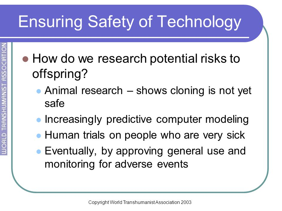Copyright World Transhumanist Association 2003 Ensuring Safety of Technology How do we research potential risks to offspring.