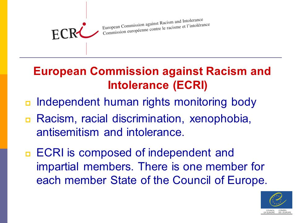 European Commission against Racism and Intolerance (ECRI)  Independent human rights monitoring body  Racism, racial discrimination, xenophobia, antisemitism and intolerance.
