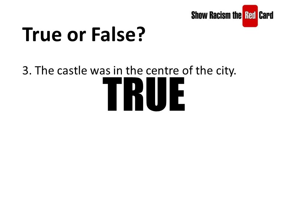 True or False 3. The castle was in the centre of the city. TRUE