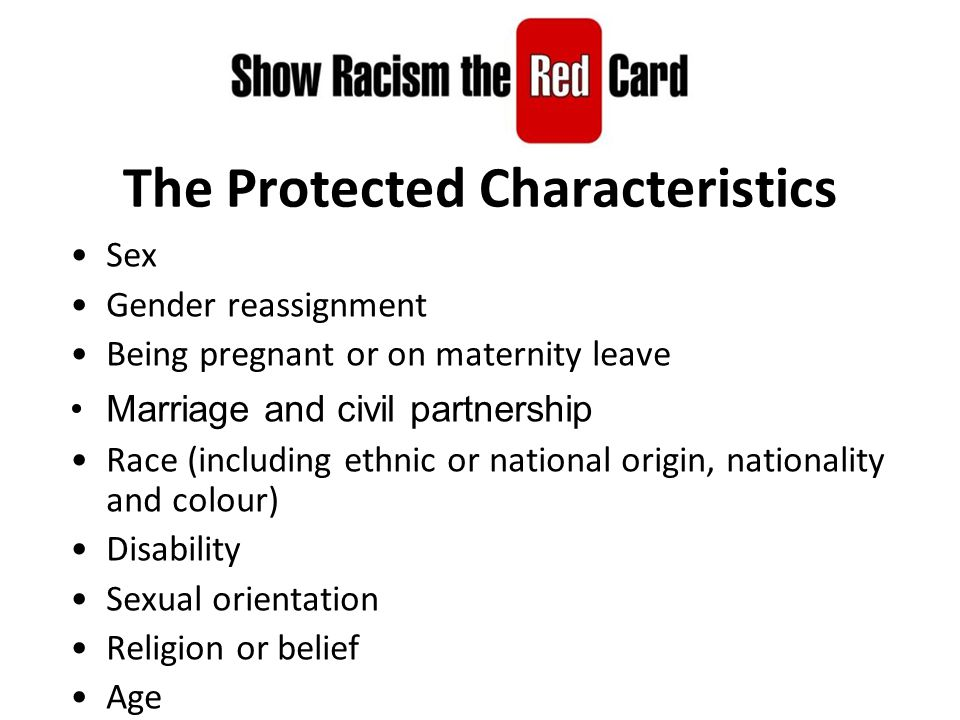 The Protected Characteristics Sex Gender reassignment Being pregnant or on maternity leave Marriage and civil partnership Race (including ethnic or national origin, nationality and colour) Disability Sexual orientation Religion or belief Age