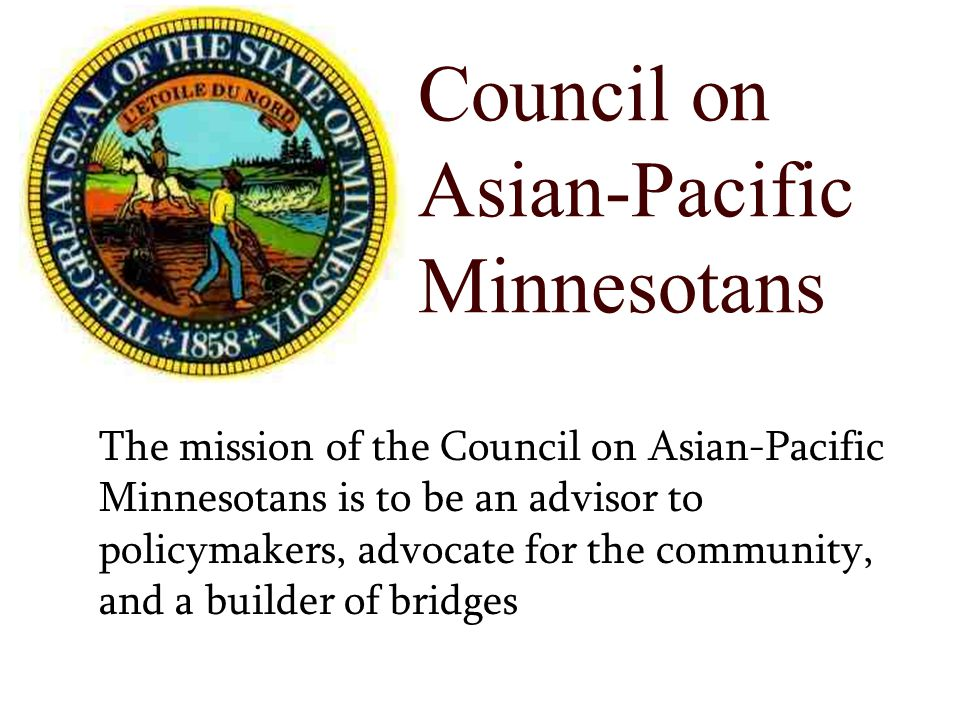 Council on Asian-Pacific Minnesotans The mission of the Council on Asian-Pacific Minnesotans is to be an advisor to policymakers, advocate for the community, and a builder of bridges