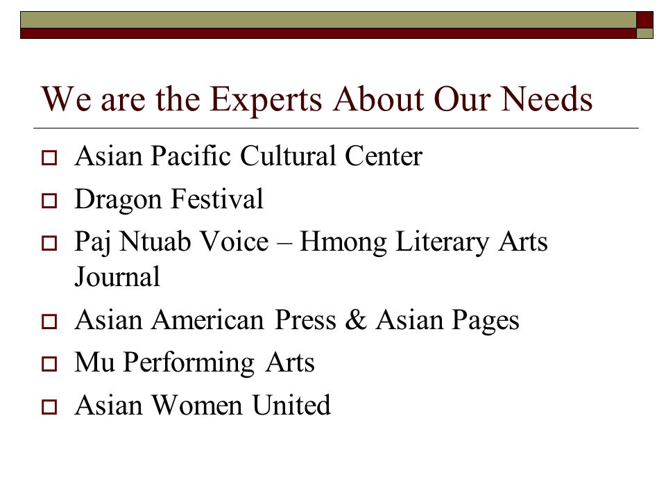 We are the Experts About Our Needs  Asian Pacific Cultural Center  Dragon Festival  Paj Ntuab Voice – Hmong Literary Arts Journal  Asian American Press & Asian Pages  Mu Performing Arts  Asian Women United