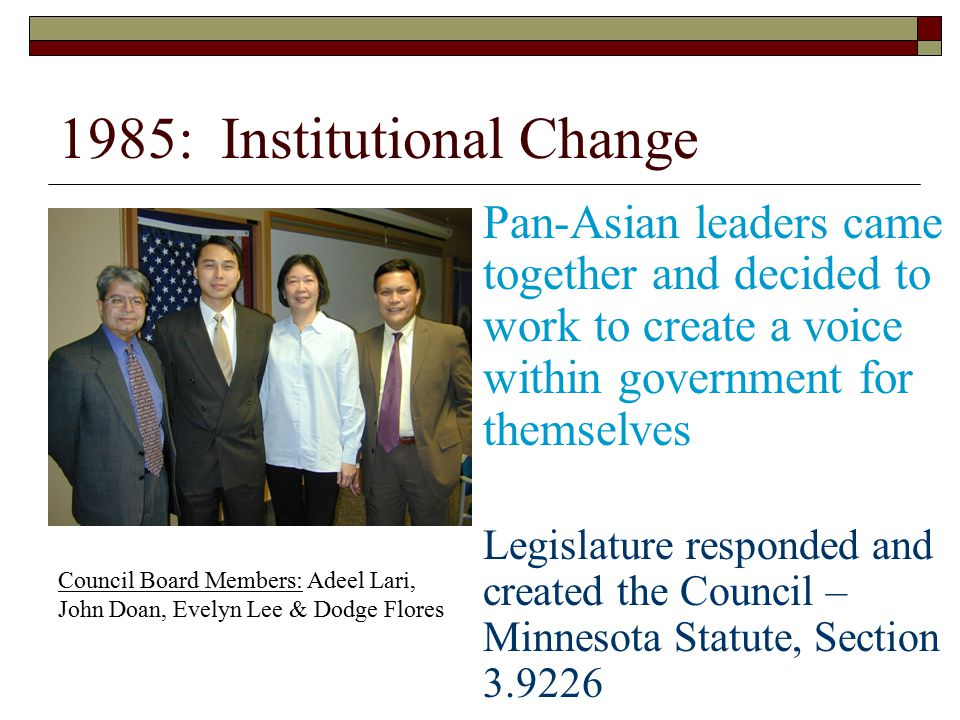 1985: Institutional Change Pan-Asian leaders came together and decided to work to create a voice within government for themselves Legislature responded and created the Council – Minnesota Statute, Section 3.9226 Council Board Members: Adeel Lari, John Doan, Evelyn Lee & Dodge Flores