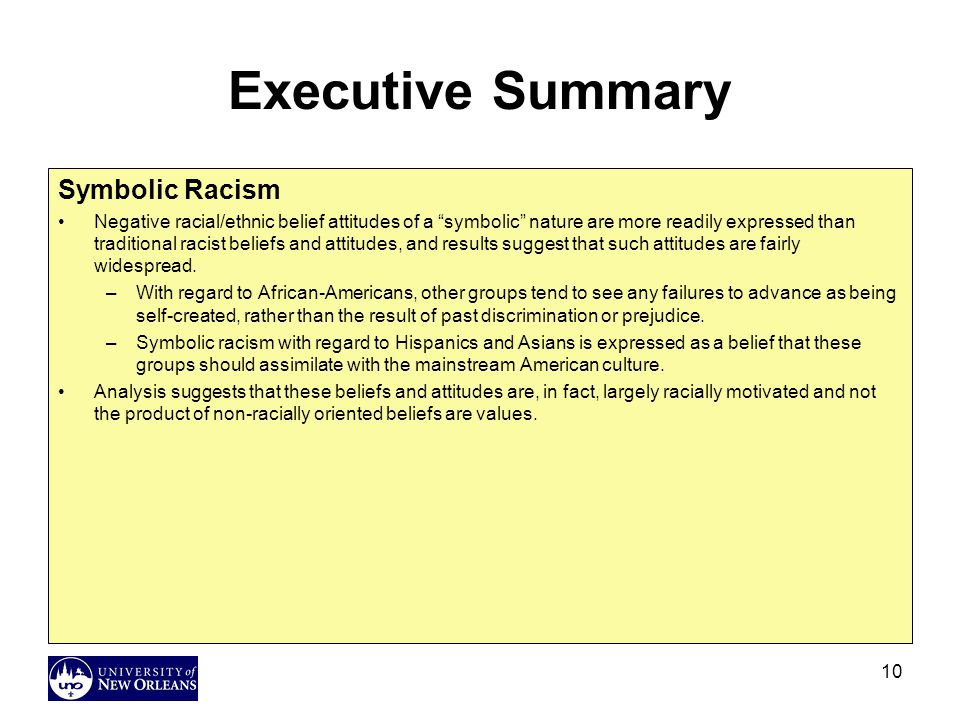 10 Executive Summary Symbolic Racism Negative racial/ethnic belief attitudes of a symbolic nature are more readily expressed than traditional racist beliefs and attitudes, and results suggest that such attitudes are fairly widespread.