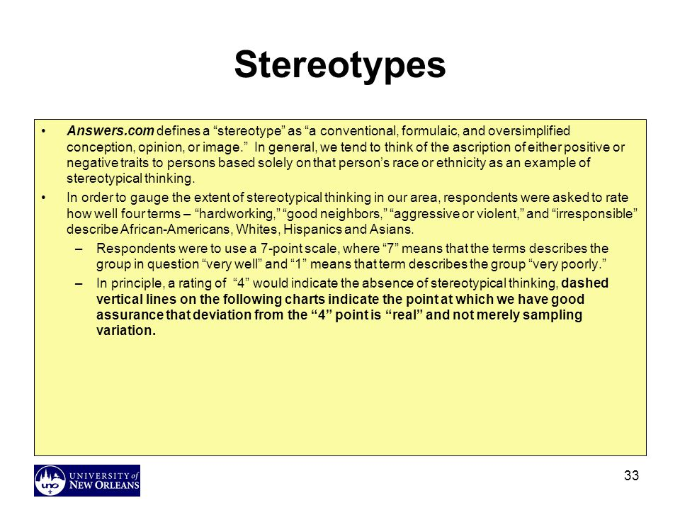 33 Stereotypes Answers.com defines a stereotype as a conventional, formulaic, and oversimplified conception, opinion, or image. In general, we tend to think of the ascription of either positive or negative traits to persons based solely on that person's race or ethnicity as an example of stereotypical thinking.