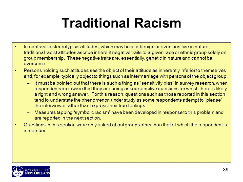 39 Traditional Racism In contrast to stereotypical attitudes, which may be of a benign or even positive in nature, traditional racist attitudes ascribe inherent negative traits to a given race or ethnic group solely on group membership.