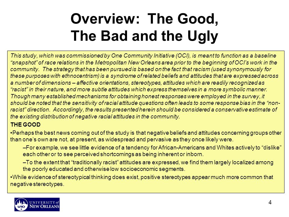 4 Overview: The Good, The Bad and the Ugly This study, which was commissioned by One Community Initiative (OCI), is meant to function as a baseline snapshot of race relations in the Metropolitan New Orleans area prior to the beginning of OCI's work in the community.