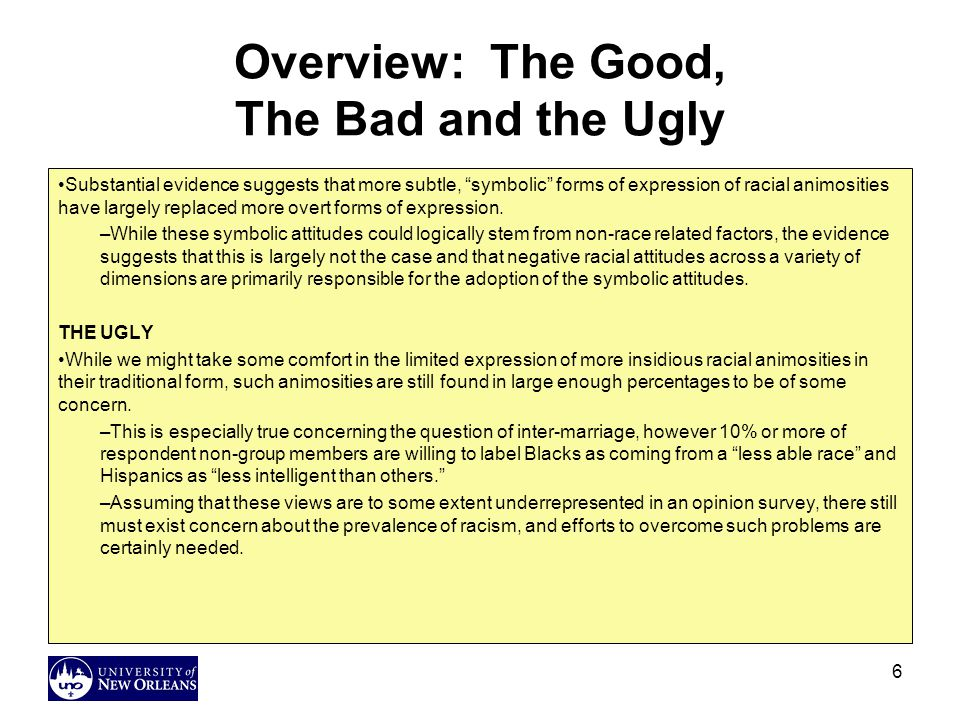 6 Overview: The Good, The Bad and the Ugly Substantial evidence suggests that more subtle, symbolic forms of expression of racial animosities have largely replaced more overt forms of expression.