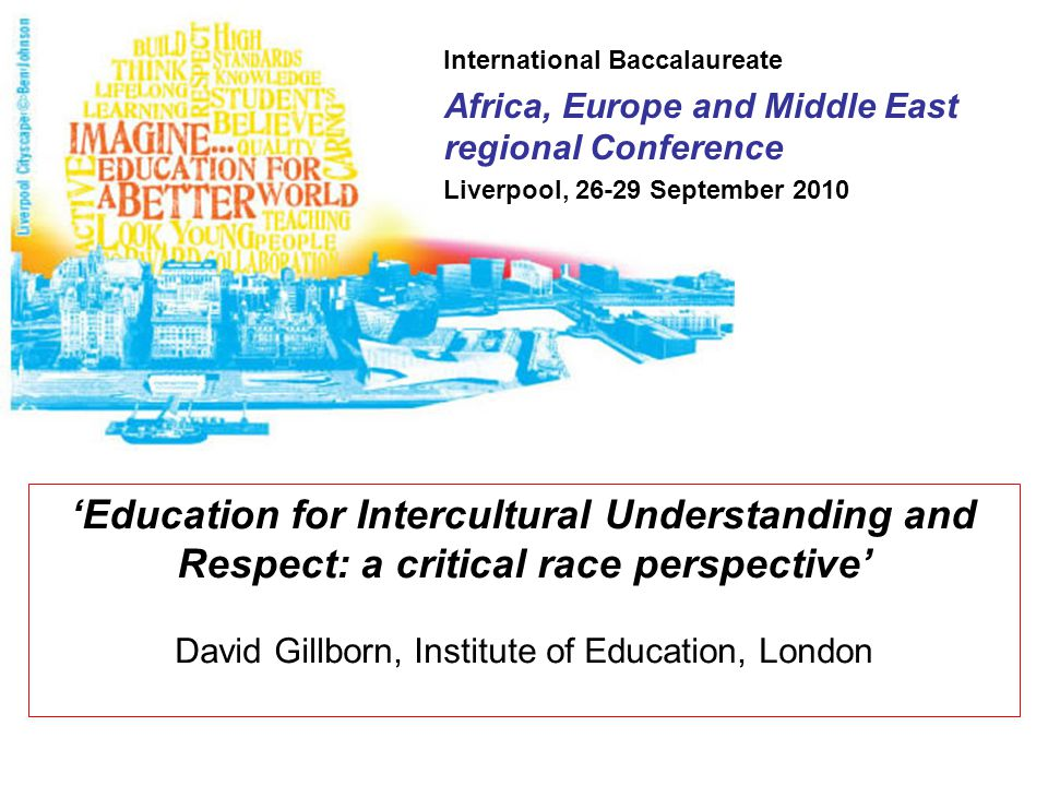 International Baccalaureate Africa, Europe and Middle East regional Conference Liverpool, 26-29 September 2010 'Education for Intercultural Understanding and Respect: a critical race perspective' David Gillborn, Institute of Education, London