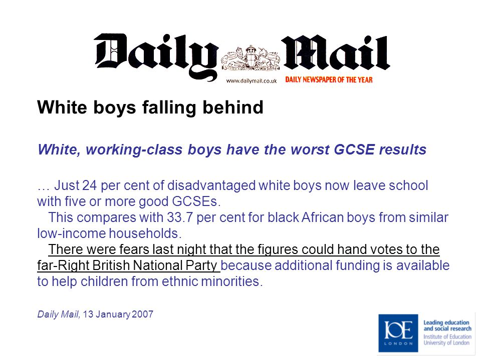 White boys falling behind White, working-class boys have the worst GCSE results … Just 24 per cent of disadvantaged white boys now leave school with five or more good GCSEs.