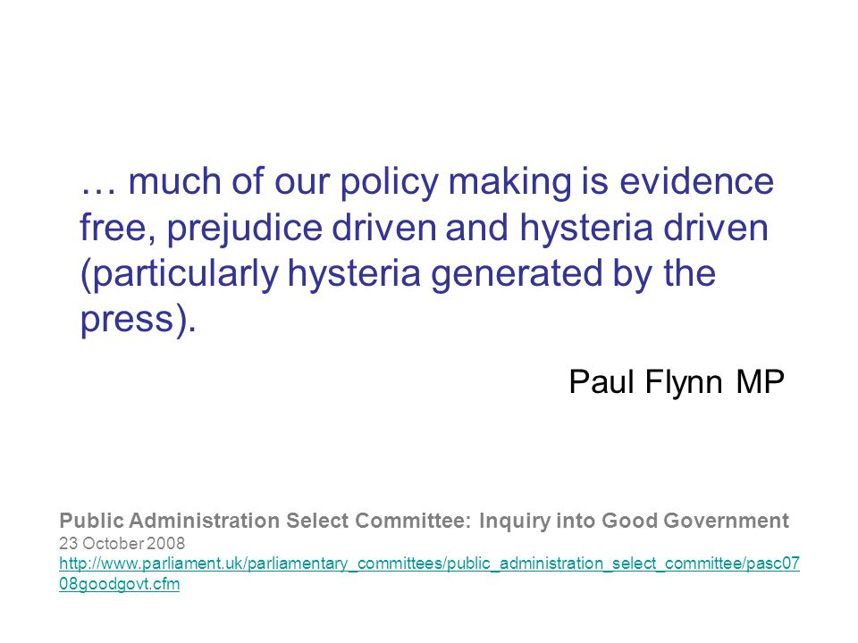 Public Administration Select Committee: Inquiry into Good Government 23 October 2008 http://www.parliament.uk/parliamentary_committees/public_administration_select_committee/pasc07 08goodgovt.cfm … much of our policy making is evidence free, prejudice driven and hysteria driven (particularly hysteria generated by the press).