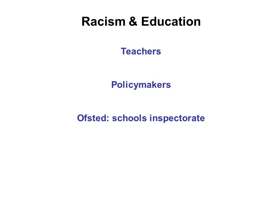 Racism & Education Teachers Policymakers Ofsted: schools inspectorate