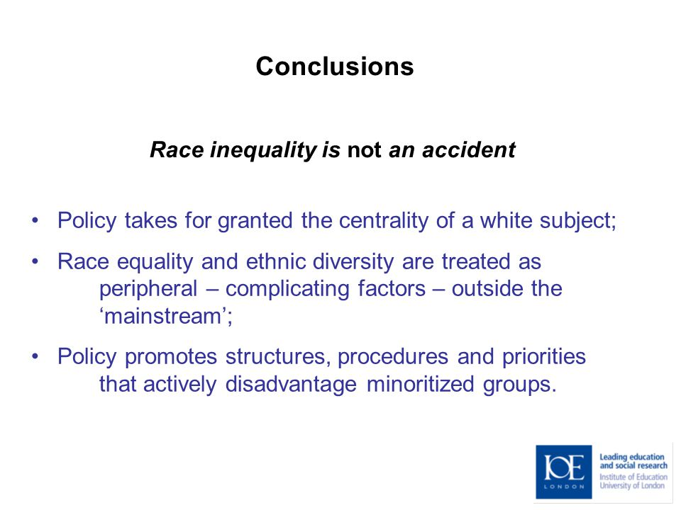 Conclusions Policy takes for granted the centrality of a white subject; Race equality and ethnic diversity are treated as peripheral – complicating factors – outside the 'mainstream'; Policy promotes structures, procedures and priorities that actively disadvantage minoritized groups.