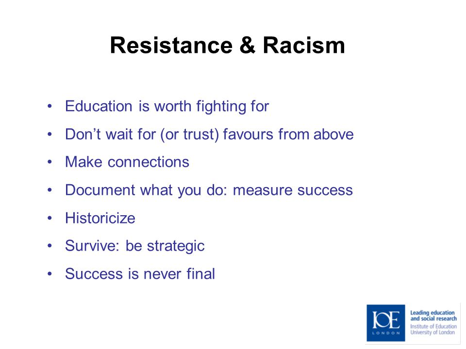Resistance & Racism Education is worth fighting for Don't wait for (or trust) favours from above Make connections Document what you do: measure success Historicize Survive: be strategic Success is never final