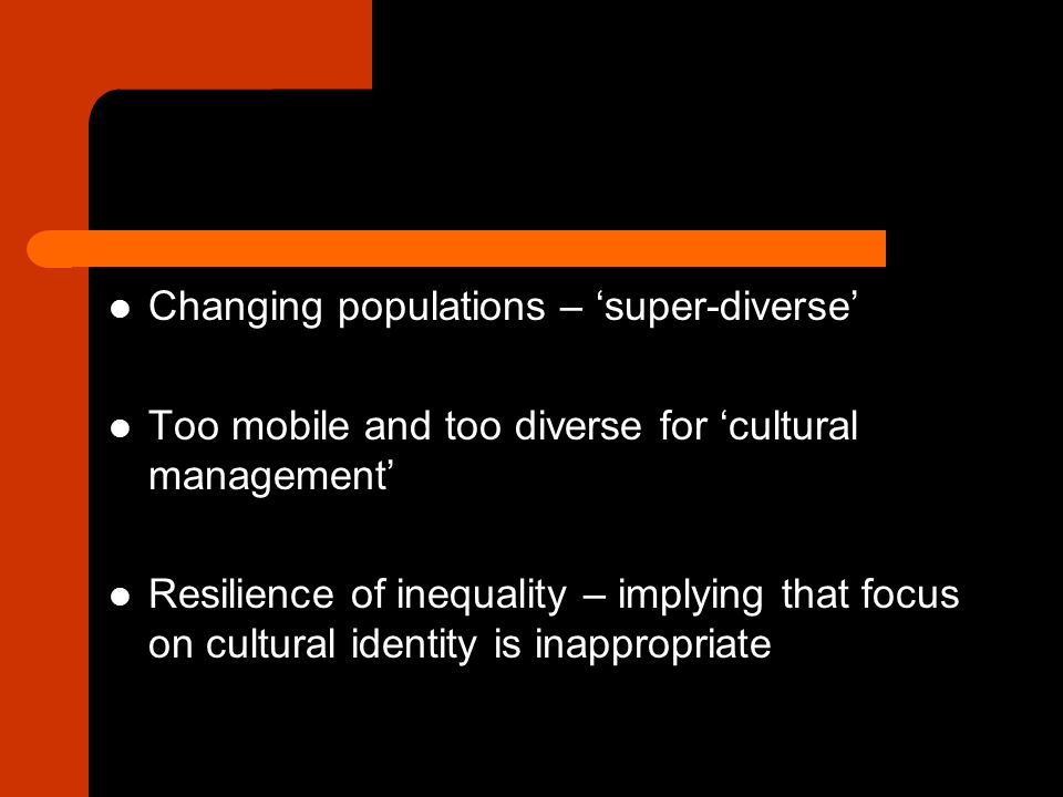 Changing populations – 'super-diverse' Too mobile and too diverse for 'cultural management' Resilience of inequality – implying that focus on cultural identity is inappropriate